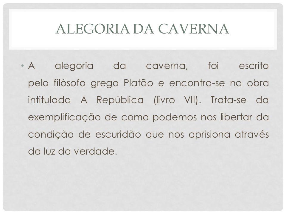 ALEGORIA DA CAVERNA • A alegoria da caverna, foi escrito pelo filósofo grego Platão e encontra-se na obra intitulada A República (livro VII).
