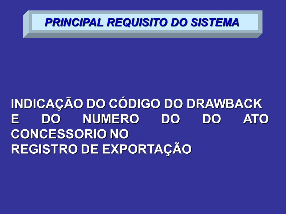 INDICAÇÃO DO CÓDIGO DO DRAWBACK E DO NUMERO DO DO ATO CONCESSORIO NO REGISTRO DE EXPORTAÇÃO PRINCIPAL REQUISITO DO SISTEMA PRINCIPAL REQUISITO DO SISTEMA