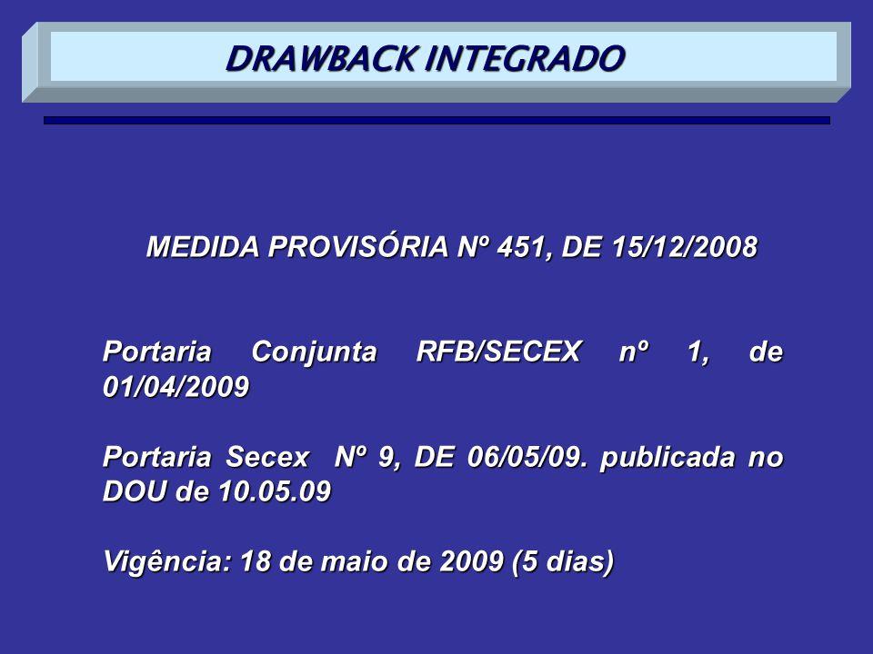 MEDIDA PROVISÓRIA Nº 451, DE 15/12/2008 Portaria Conjunta RFB/SECEX nº 1, de 01/04/2009 Portaria Secex 9, de 06/05/09 Vigência: 18 de maio de 2009 (5 dias) DRAWBACK INTEGRADO