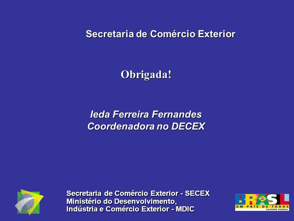 Secretaria de Comércio Exterior Obrigada! Ieda Ferreira Fernandes Coordenadora no DECEX Secretaria de Comércio Exterior - SECEX Ministério do Desenvol