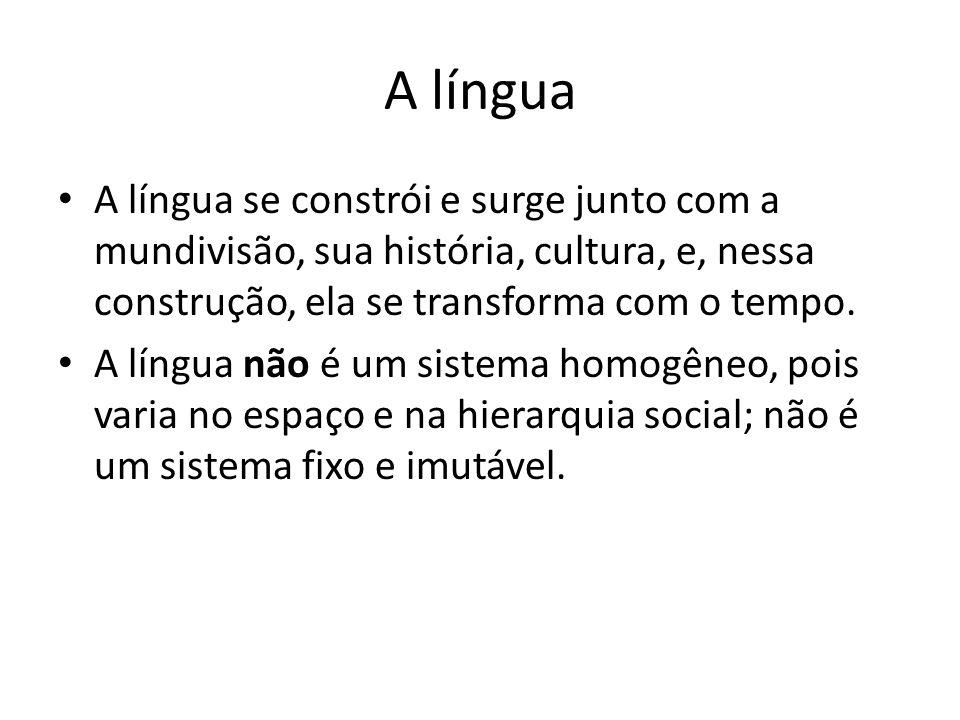 A língua • A língua se constrói e surge junto com a mundivisão, sua história, cultura, e, nessa construção, ela se transforma com o tempo. • A língua