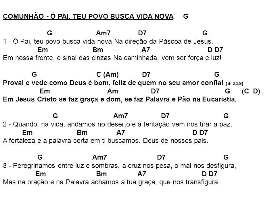 COMUNHÃO - Ó PAI, TEU POVO BUSCA VIDA NOVA G G Am7 D7 G 1 - Ó Pai, teu povo busca vida nova Na direção da Páscoa de Jesus. Em Bm A7 D D7 Em nossa fron