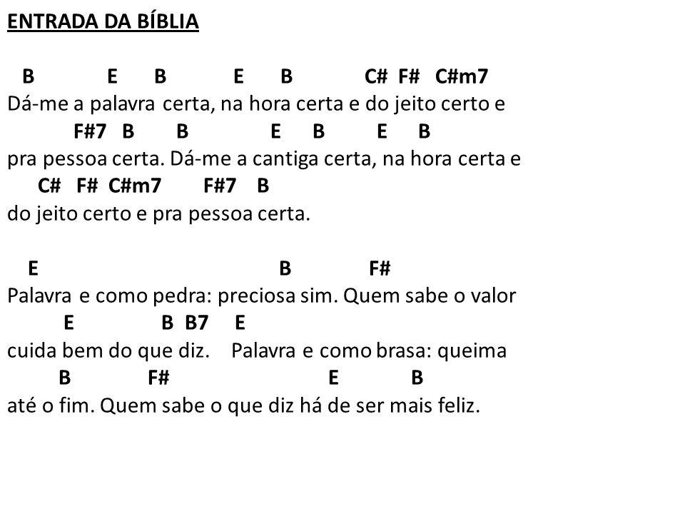 ENTRADA DA BÍBLIA B E B E B C# F# C#m7 Dá-me a palavra certa, na hora certa e do jeito certo e F#7 B B E B E B pra pessoa certa. Dá-me a cantiga certa