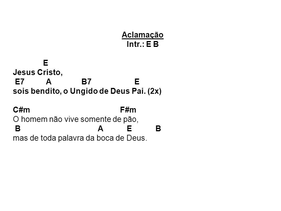 Aclamação Intr.: E B E Jesus Cristo, E7 A B7 E sois bendito, o Ungido de Deus Pai. (2x) C#m F#m O homem não vive somente de pão, B A E B mas de toda p