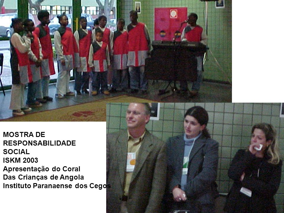 MOSTRA DE RESPONSABILIDADE SOCIAL ISKM 2003 Apresentação do Coral Das Crianças de Angola Instituto Paranaense dos Cegos