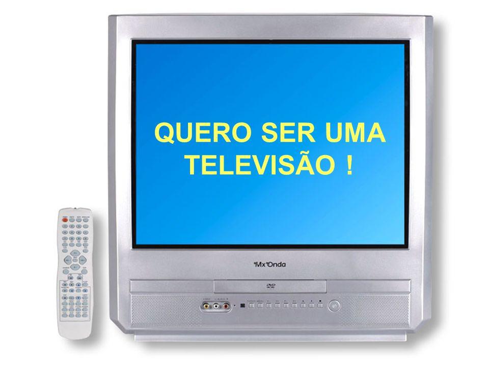 QUERO SER UMA TELEVISÃO !