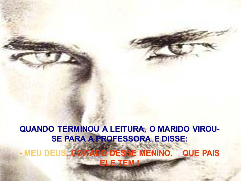 QUANDO TERMINOU A LEITURA, O MARIDO VIROU- SE PARA A PROFESSORA E DISSE: - MEU DEUS, COITADO DESSE MENINO. QUE PAIS ELE TEM !
