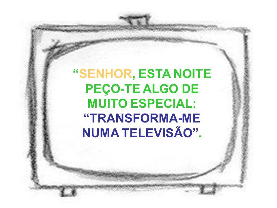 """""""SENHOR, ESTA NOITE PEÇO-TE ALGO DE MUITO ESPECIAL: """"TRANSFORMA-ME NUMA TELEVISÃO""""."""
