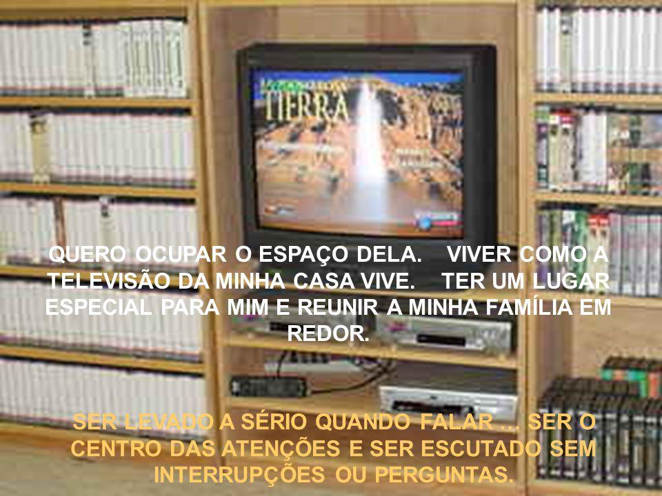 QUERO OCUPAR O ESPAÇO DELA. VIVER COMO A TELEVISÃO DA MINHA CASA VIVE. TER UM LUGAR ESPECIAL PARA MIM E REUNIR A MINHA FAMÍLIA EM REDOR. SER LEVADO A