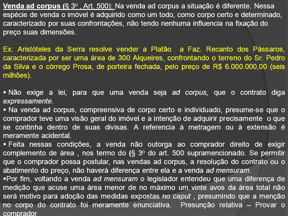 Venda ad corpus (§ 3 o, Art. 500): Na venda ad corpus a situação é diferente. Nessa espécie de venda o imóvel é adquirido como um todo, como corpo cer