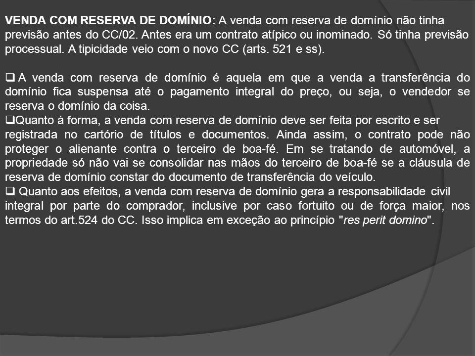 VENDA COM RESERVA DE DOMÍNIO: A venda com reserva de domínio não tinha previsão antes do CC/02. Antes era um contrato atípico ou inominado. Só tinha p