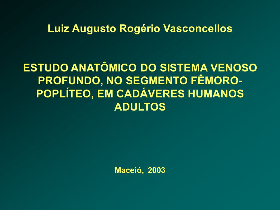 Luiz Augusto Rogério Vasconcellos ESTUDO ANATÔMICO DO SISTEMA VENOSO PROFUNDO, NO SEGMENTO FÊMORO- POPLÍTEO, EM CADÁVERES HUMANOS ADULTOS Maceió, 2003