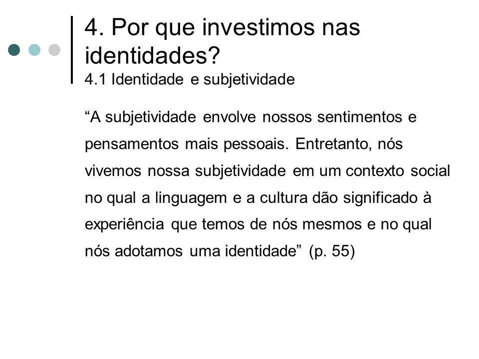 """4. Por que investimos nas identidades? 4.1 Identidade e subjetividade """"A subjetividade envolve nossos sentimentos e pensamentos mais pessoais. Entreta"""