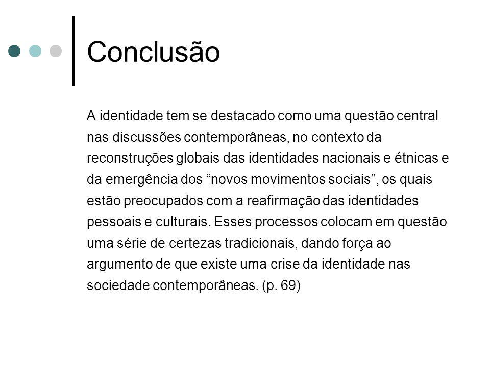 Conclusão A identidade tem se destacado como uma questão central nas discussões contemporâneas, no contexto da reconstruções globais das identidades n