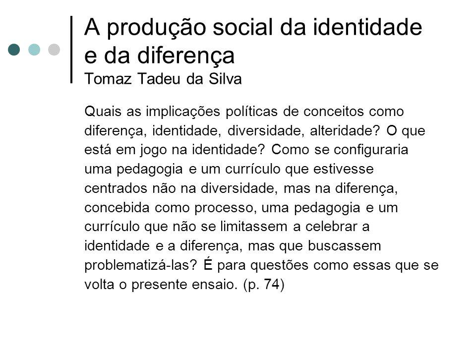 A produção social da identidade e da diferença Tomaz Tadeu da Silva Quais as implicações políticas de conceitos como diferença, identidade, diversidad