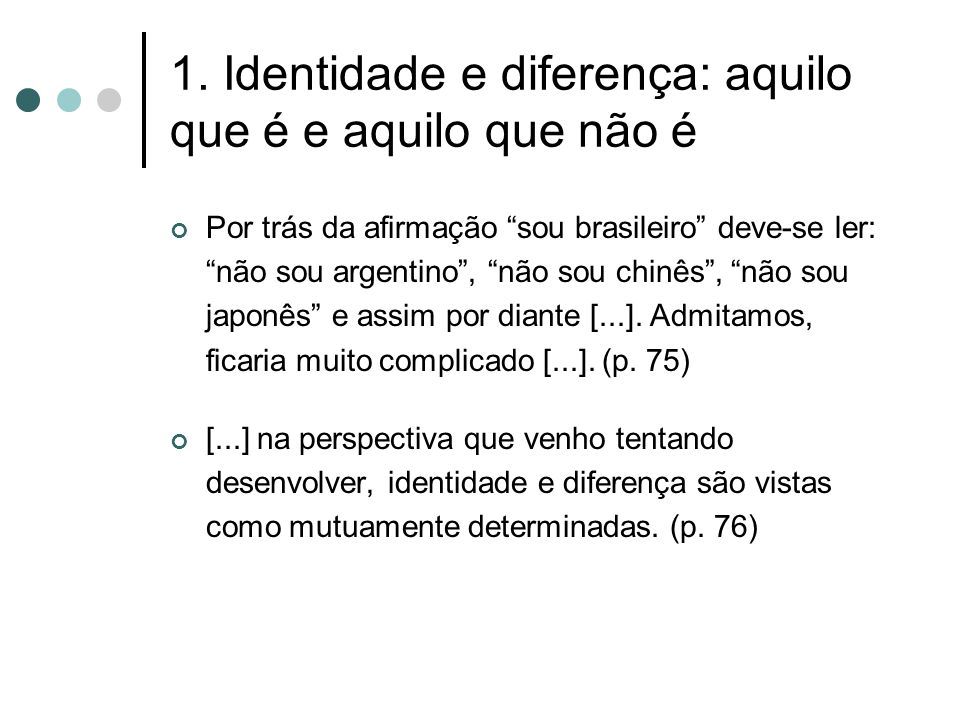 """1. Identidade e diferença: aquilo que é e aquilo que não é Por trás da afirmação """"sou brasileiro"""" deve-se ler: """"não sou argentino"""", """"não sou chinês"""","""