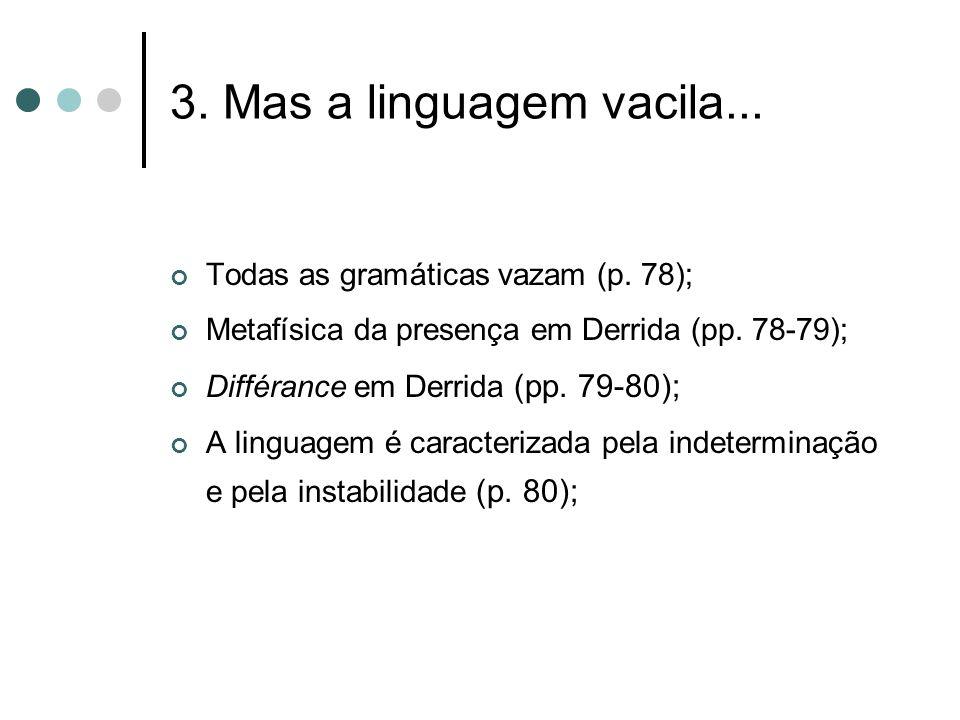 3. Mas a linguagem vacila... Todas as gramáticas vazam (p. 78); Metafísica da presença em Derrida (pp. 78-79); Différance em Derrida (pp. 79-80); A li