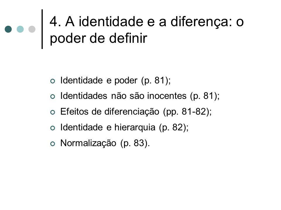 4. A identidade e a diferença: o poder de definir Identidade e poder (p. 81); Identidades não são inocentes (p. 81); Efeitos de diferenciação (pp. 81-