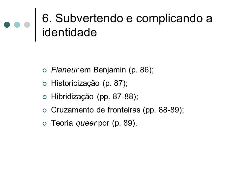 6. Subvertendo e complicando a identidade Flaneur em Benjamin (p. 86); Historicização (p. 87); Hibridização (pp. 87-88); Cruzamento de fronteiras (pp.