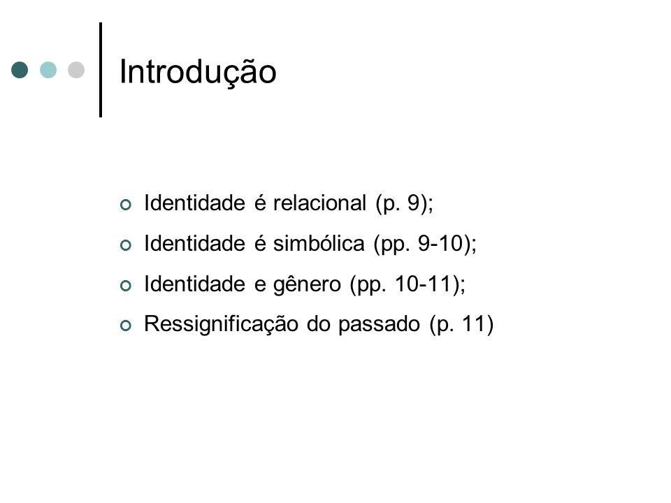 Introdução Identidade é relacional (p. 9); Identidade é simbólica (pp. 9-10); Identidade e gênero (pp. 10-11); Ressignificação do passado (p. 11)