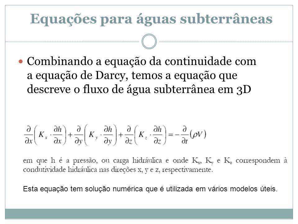Equações para águas subterrâneas  Combinando a equação da continuidade com a equação de Darcy, temos a equação que descreve o fluxo de água subterrân