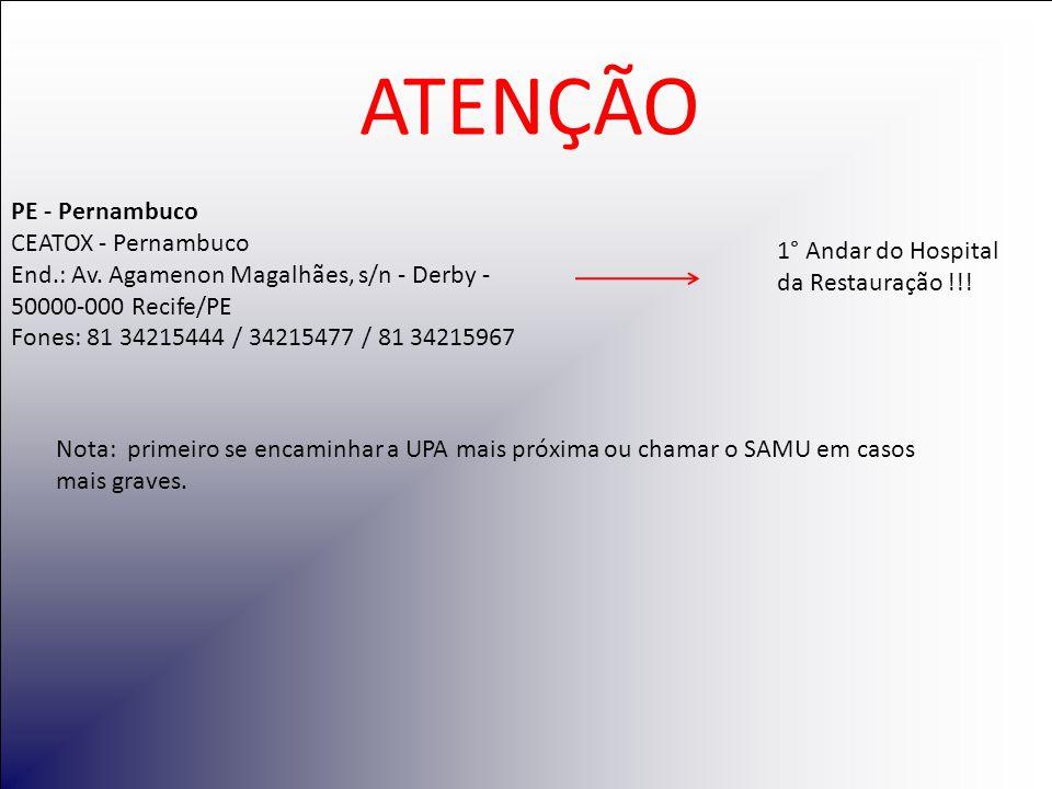 PE - Pernambuco CEATOX - Pernambuco End.: Av. Agamenon Magalhães, s/n - Derby - 50000-000 Recife/PE Fones: 81 34215444 / 34215477 / 81 34215967 ATENÇÃ
