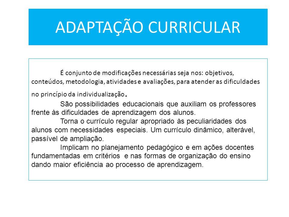 ADAPTAÇÃO CURRICULAR É conjunto de modificações necessárias seja nos: objetivos, conteúdos, metodologia, atividades e avaliações, para atender as difi