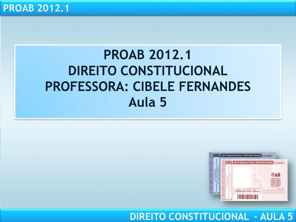 PROAB 2012.1 DIREITO CONSTITUCIONAL – AULA 5 PROAB 2012.1 DIREITO CONSTITUCIONAL PROFESSORA: CIBELE FERNANDES Aula 5 PROAB 2012.1 DIREITO CONSTITUCIONAL PROFESSORA: CIBELE FERNANDES Aula 5
