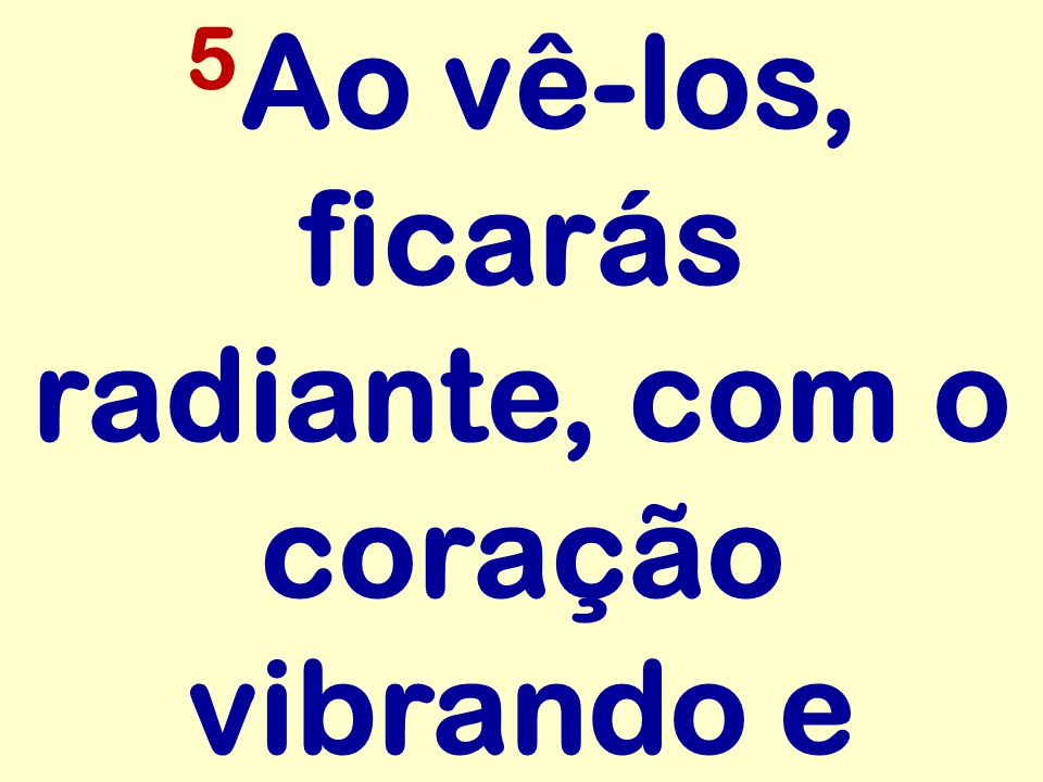 5 Ao vê-los, ficarás radiante, com o coração vibrando e