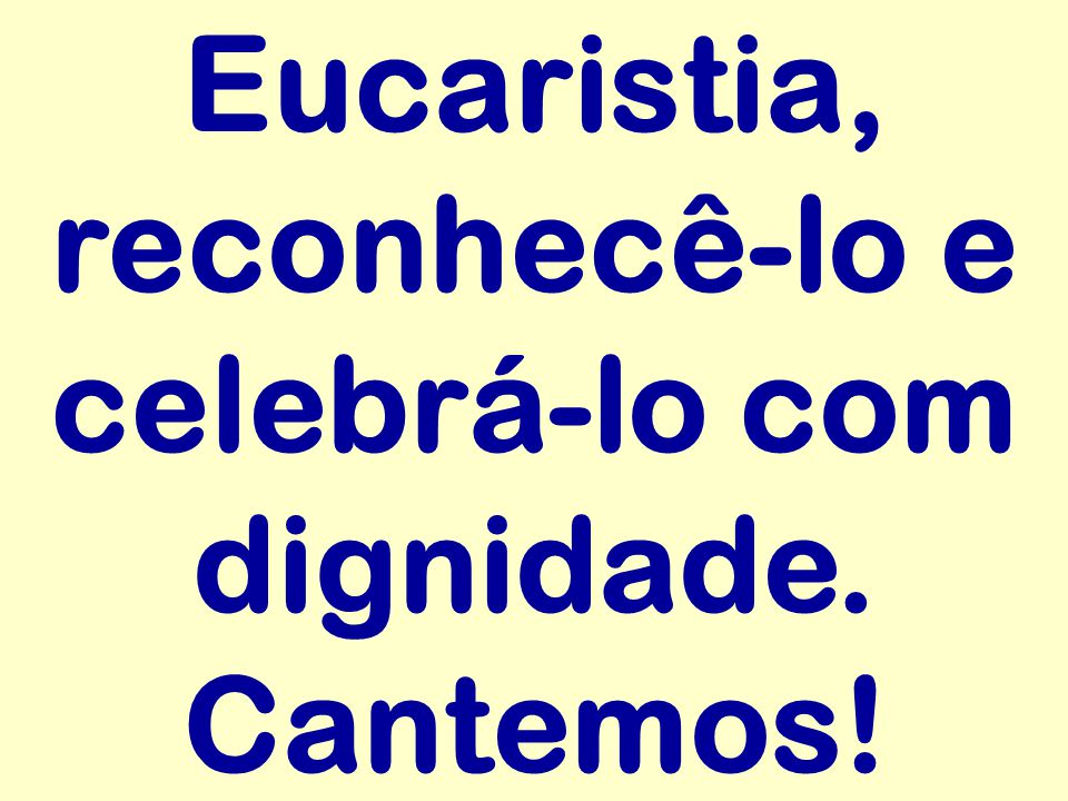 Eucaristia, reconhecê-lo e celebrá-lo com dignidade. Cantemos!
