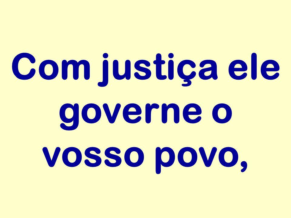 Com justiça ele governe o vosso povo,