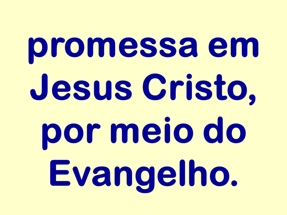 promessa em Jesus Cristo, por meio do Evangelho.