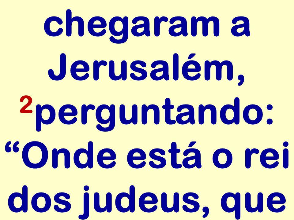 chegaram a Jerusalém, 2 perguntando: Onde está o rei dos judeus, que