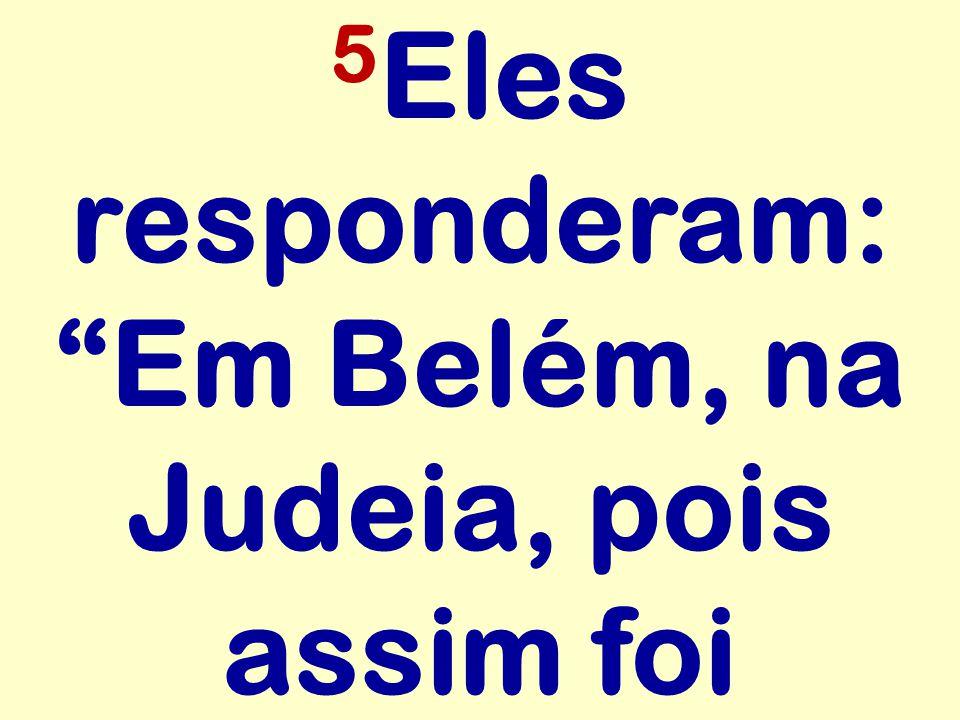 5 Eles responderam: Em Belém, na Judeia, pois assim foi