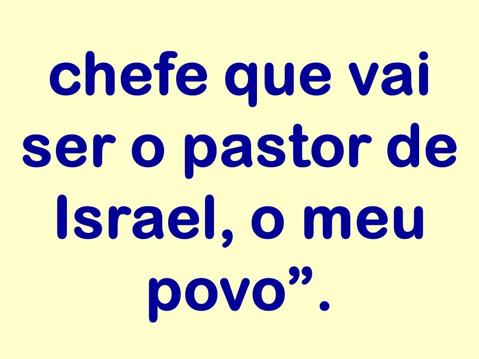 chefe que vai ser o pastor de Israel, o meu povo .