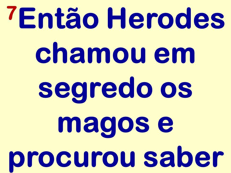 7 Então Herodes chamou em segredo os magos e procurou saber