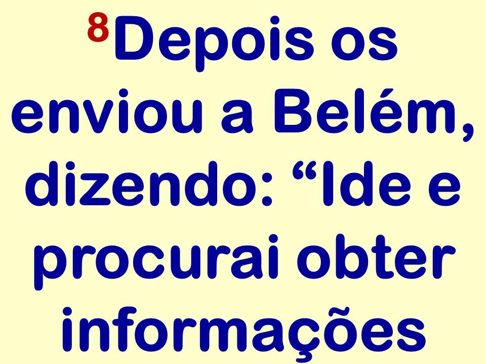 8 Depois os enviou a Belém, dizendo: Ide e procurai obter informações