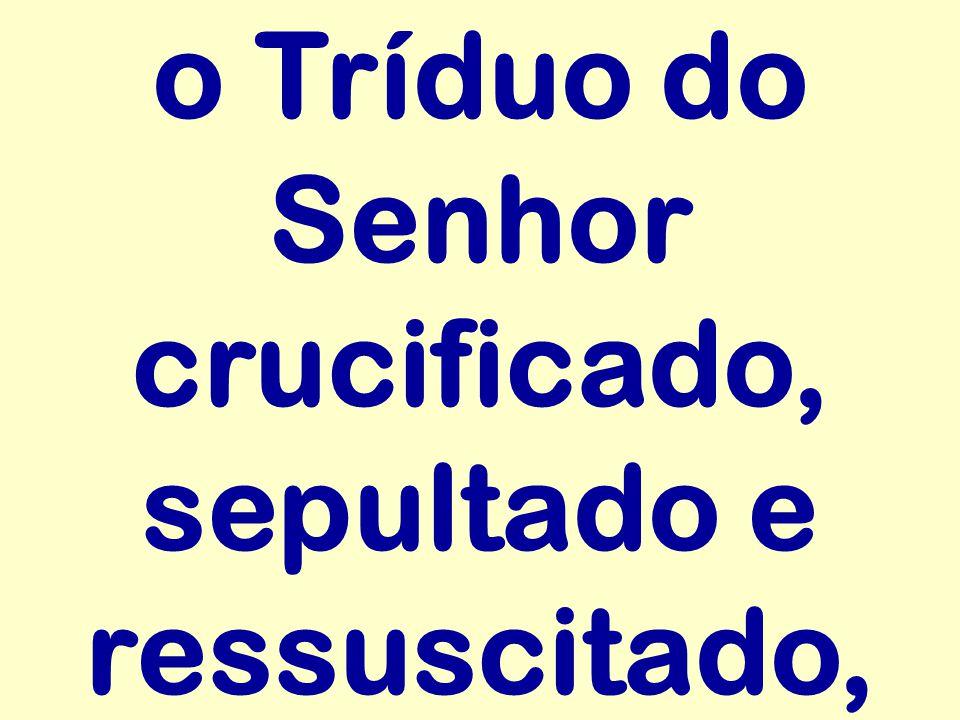 o Tríduo do Senhor crucificado, sepultado e ressuscitado,