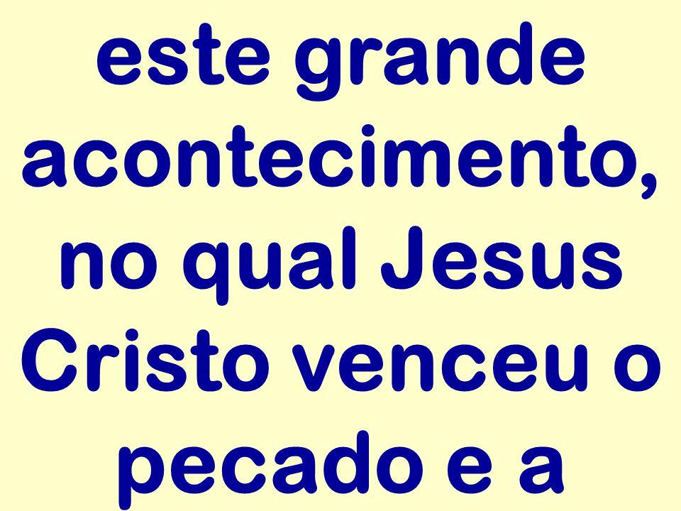 este grande acontecimento, no qual Jesus Cristo venceu o pecado e a