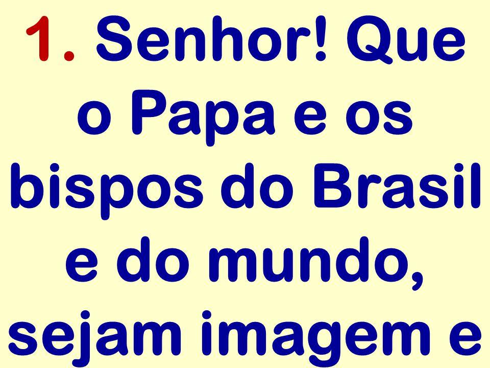 1. Senhor! Que o Papa e os bispos do Brasil e do mundo, sejam imagem e