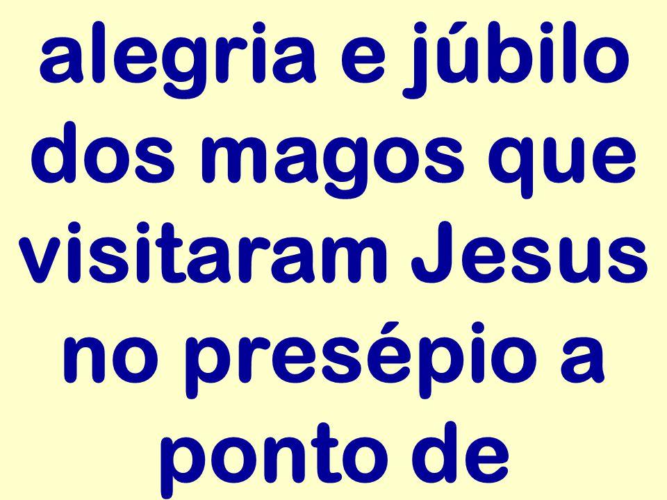 alegria e júbilo dos magos que visitaram Jesus no presépio a ponto de