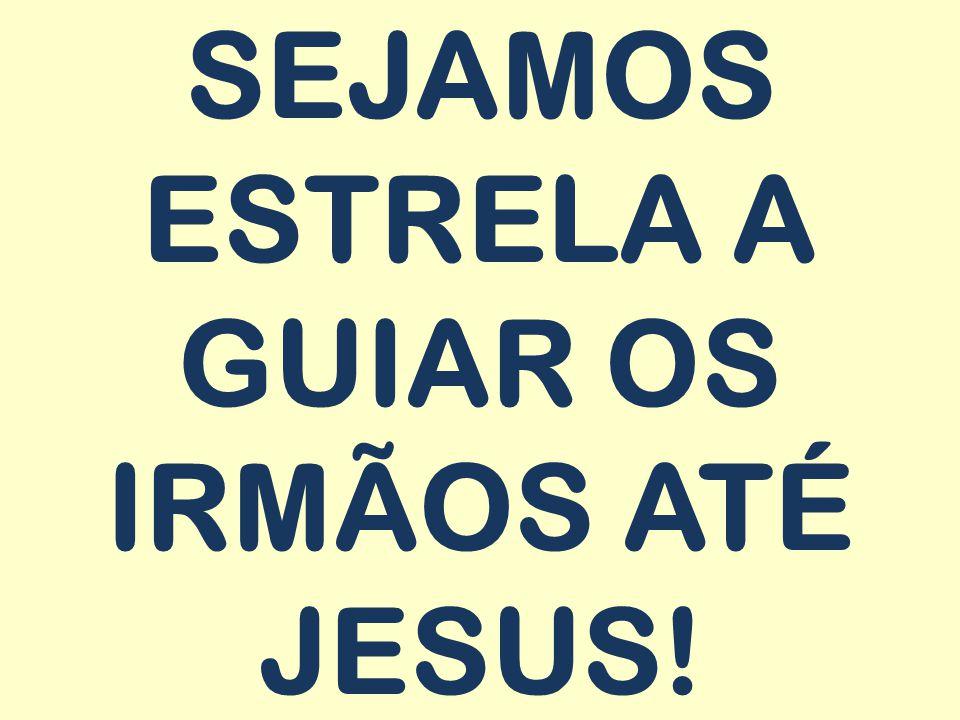 SEJAMOS ESTRELA A GUIAR OS IRMÃOS ATÉ JESUS!