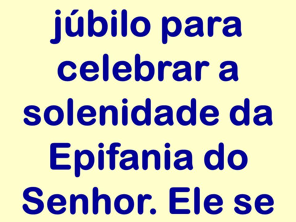 júbilo para celebrar a solenidade da Epifania do Senhor. Ele se
