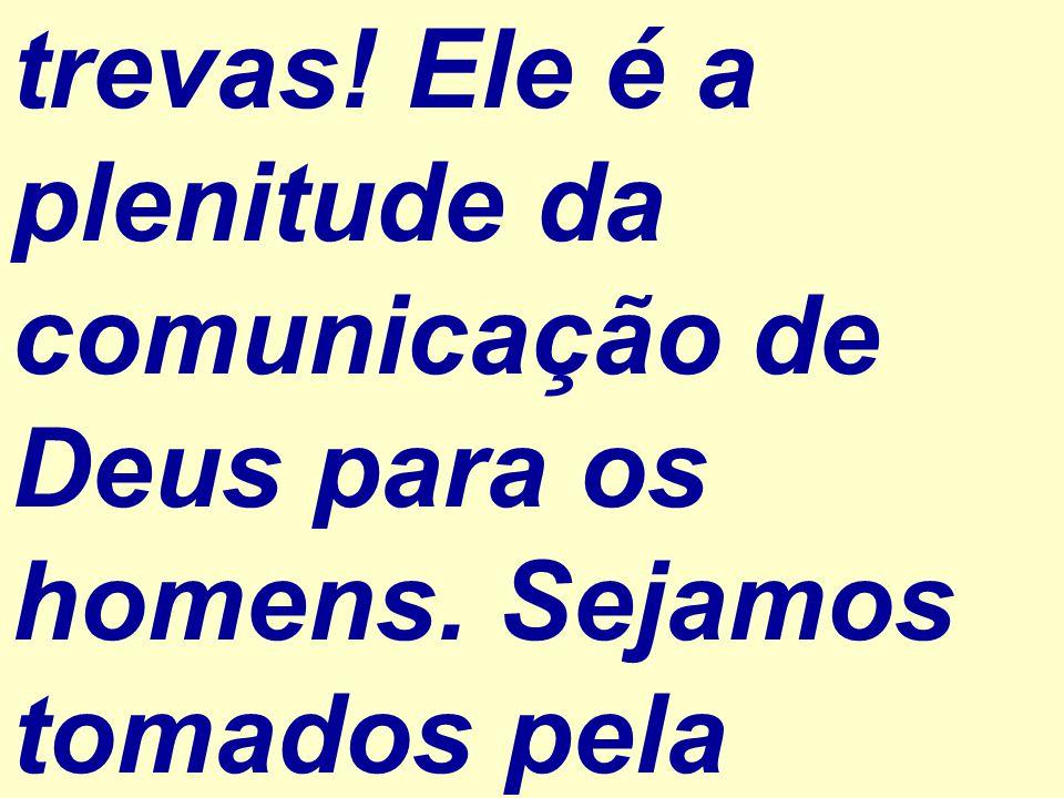 trevas! Ele é a plenitude da comunicação de Deus para os homens. Sejamos tomados pela