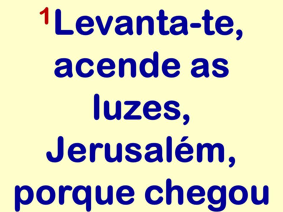 1 Levanta-te, acende as luzes, Jerusalém, porque chegou
