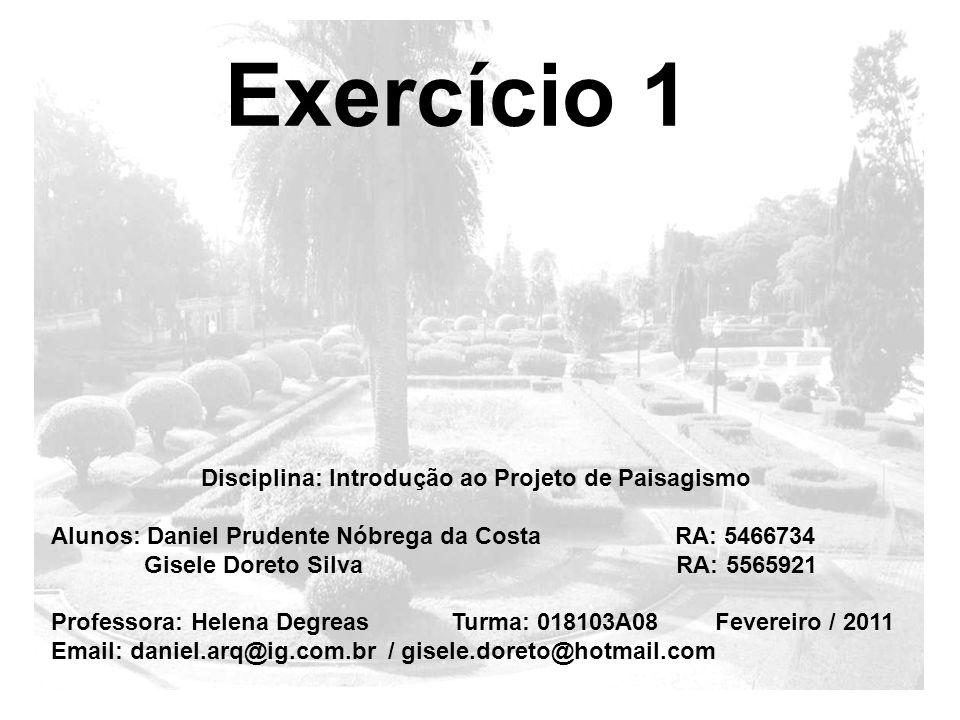 Exercício 1 Disciplina: Introdução ao Projeto de Paisagismo Alunos: Daniel Prudente Nóbrega da Costa RA: 5466734 Gisele Doreto Silva RA: 5565921 Profe