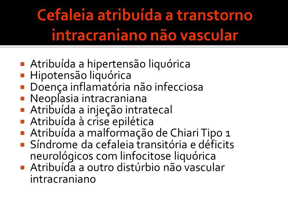  Atribuída a hipertensão liquórica  Hipotensão liquórica  Doença inflamatória não infecciosa  Neoplasia intracraniana  Atribuída a injeção intratecal  Atribuída à crise epilética  Atribuída a malformação de Chiari Tipo 1  Síndrome da cefaleia transitória e déficits neurológicos com linfocitose liquórica  Atribuída a outro distúrbio não vascular intracraniano