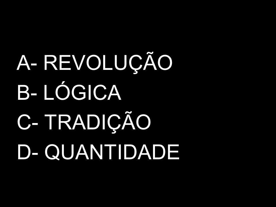 A- REVOLUÇÃO B- LÓGICA C- TRADIÇÃO D- QUANTIDADE