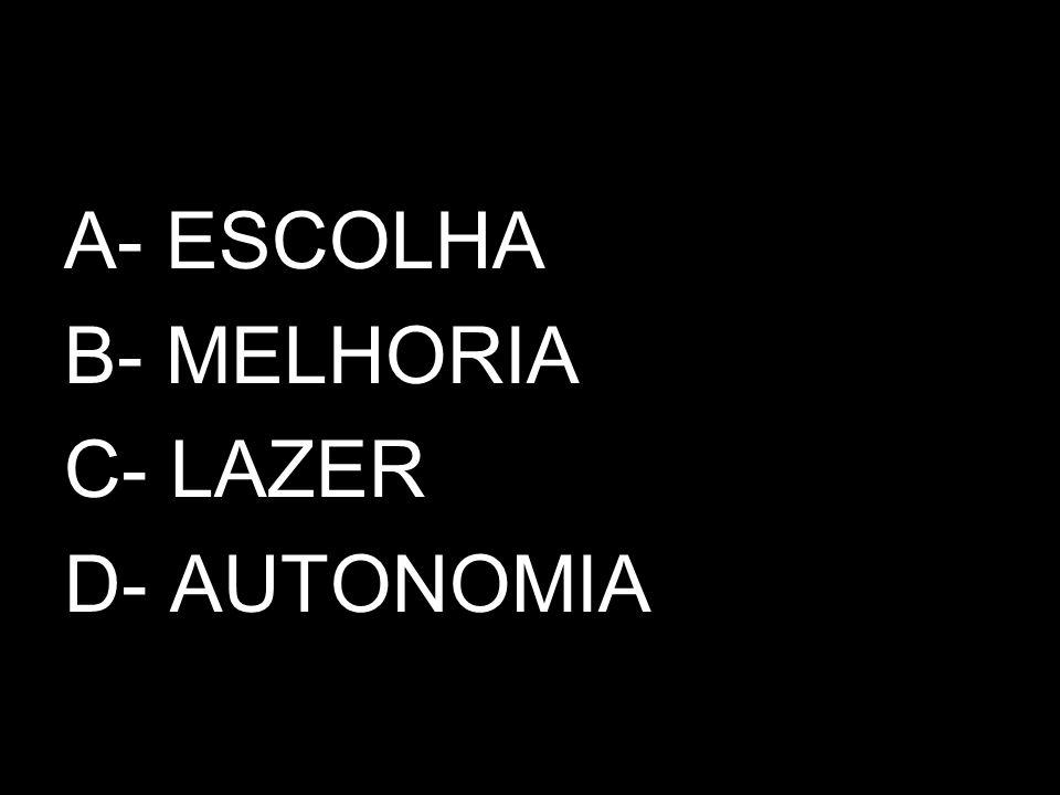 A- ESCOLHA B- MELHORIA C- LAZER D- AUTONOMIA
