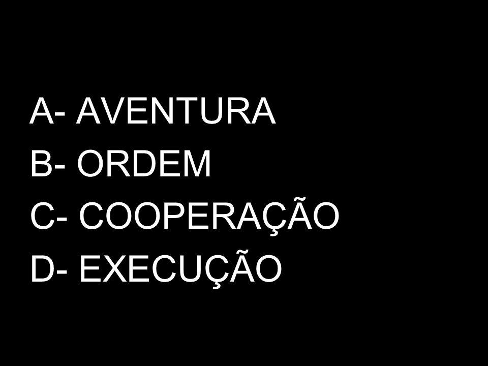 A- AVENTURA B- ORDEM C- COOPERAÇÃO D- EXECUÇÃO